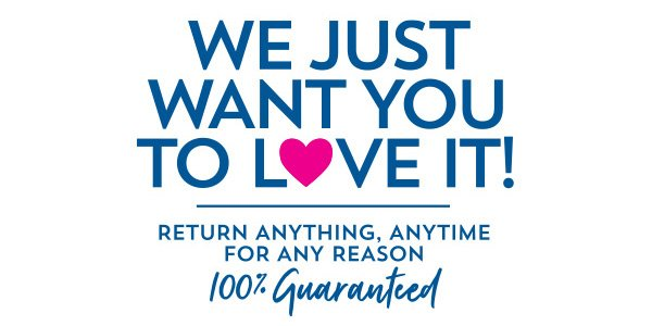 We just want you to love it! Return anything, anytime for any reason 100% Guaranteed!