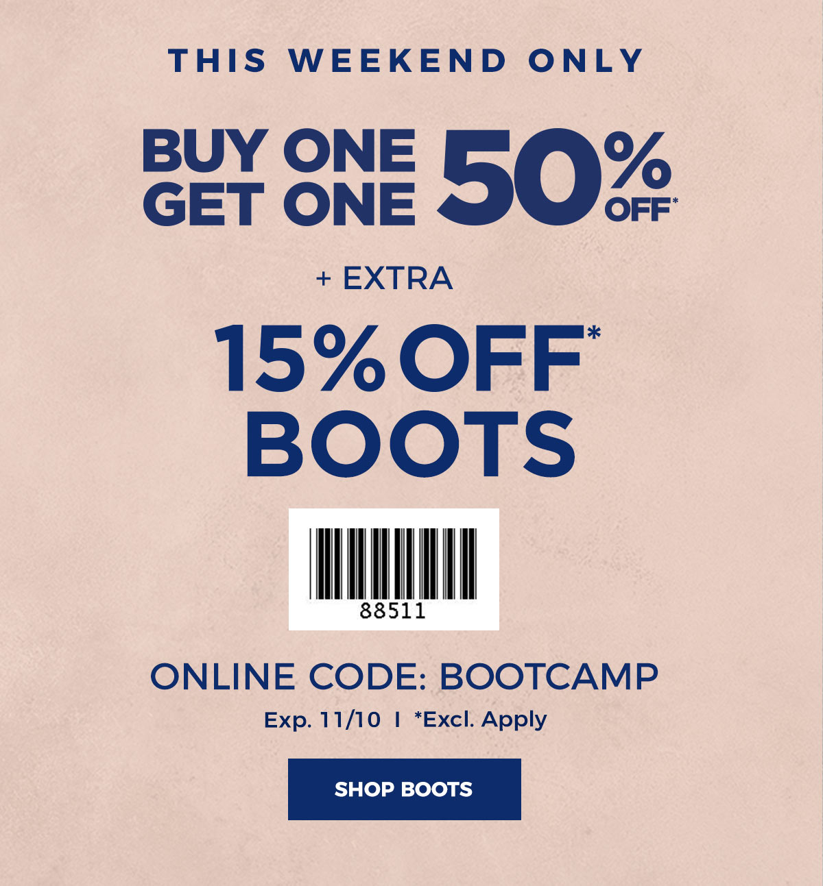 THIS WEEKEND ONLY BOGO 50% OFF* + TAKE AN EXTRA 15% OFF* BOOTS ONLINE CODE: BOOTCAMP EXP. 11/10 *EXCL. APPLY