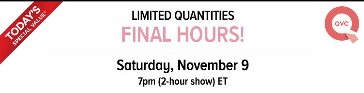 TODAY'S SPECIAL VALUE - QVC - LIMITED QUANTITIES - FINAL HOURS! - Saturday, November 9 - 7pm - 2-hour show - ET