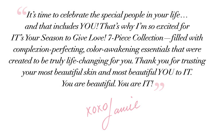 """""""It's time to celebrate the special people in your life... and that includes YOU! That's why I'm so excited for IT's Your Season to Give Love! 7-Piece Collection—filled with complexion-perfecting, color-awakening essentials that were created to be truly life-changing for you. Thank you for trusting your most beautiful skin and most beautiful YOU to IT. You are beautiful. You are IT! """" - xoxo Jamie"""