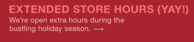 EXTENDED STORE HOURS (YAY!)