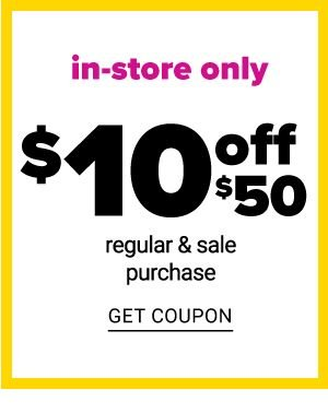 Today Only - In Store Only - $10 off $50 Regular & Sale Purchase - Get Coupon