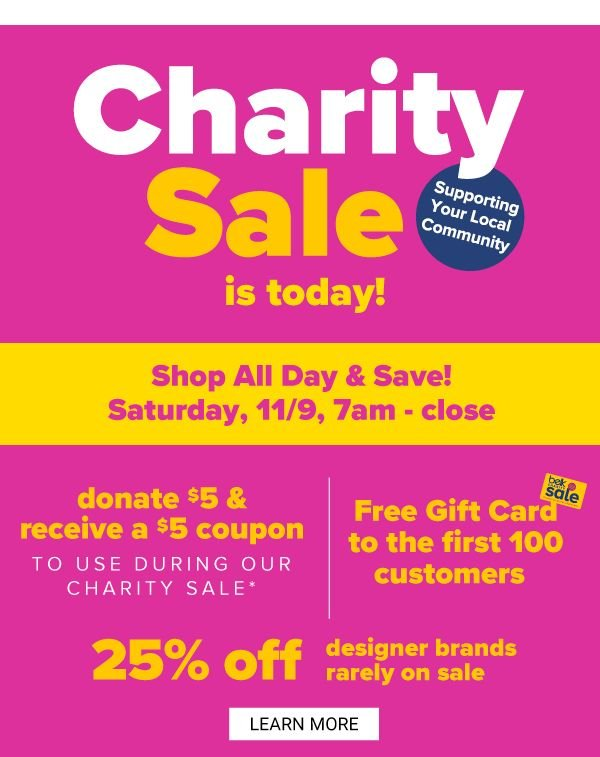Charity Sale is Today! Shop All Day & Save - Saturday, 11/9, 7AM-CLOSE - Donate $5 & Recieve a $5 Coupon to use during our Charity Sale! Free Gift Card to the first 100 Customers - 25% off Designer Brands Rarely on Sale - Learn More