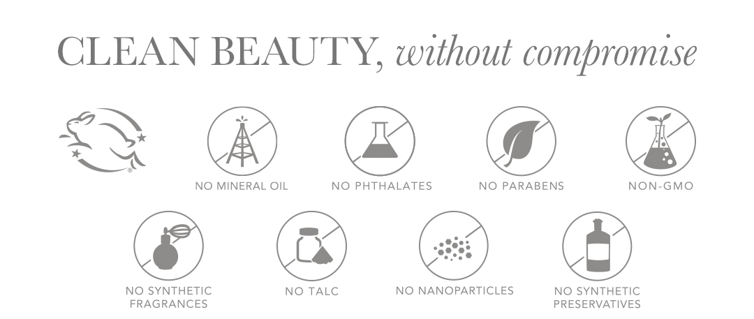 Clean beauty, without compromise. Cruelty-free, no mineral oil, no phthalates, no parabens, non-gmo, no synthetic fragrances, no talc, no nanoparticles, no synthetic preservatives.