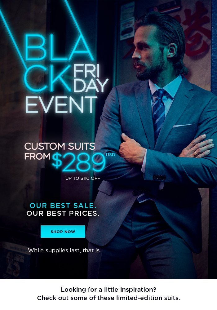 Black Friday Event Our biggest sale. Our best prices...While supplies last, that is. [SHOP NOW] Looking for a little inspiration? Check out some of these limited-edition suits