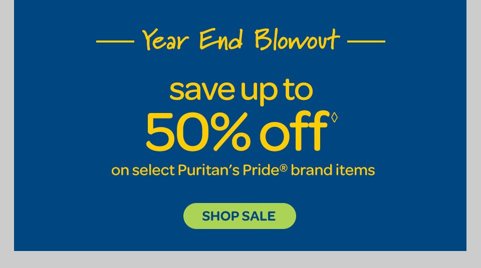 Year End Blowout - Save up to 50% off◊ on select Puritan's Pride® brand items. Shop sale.