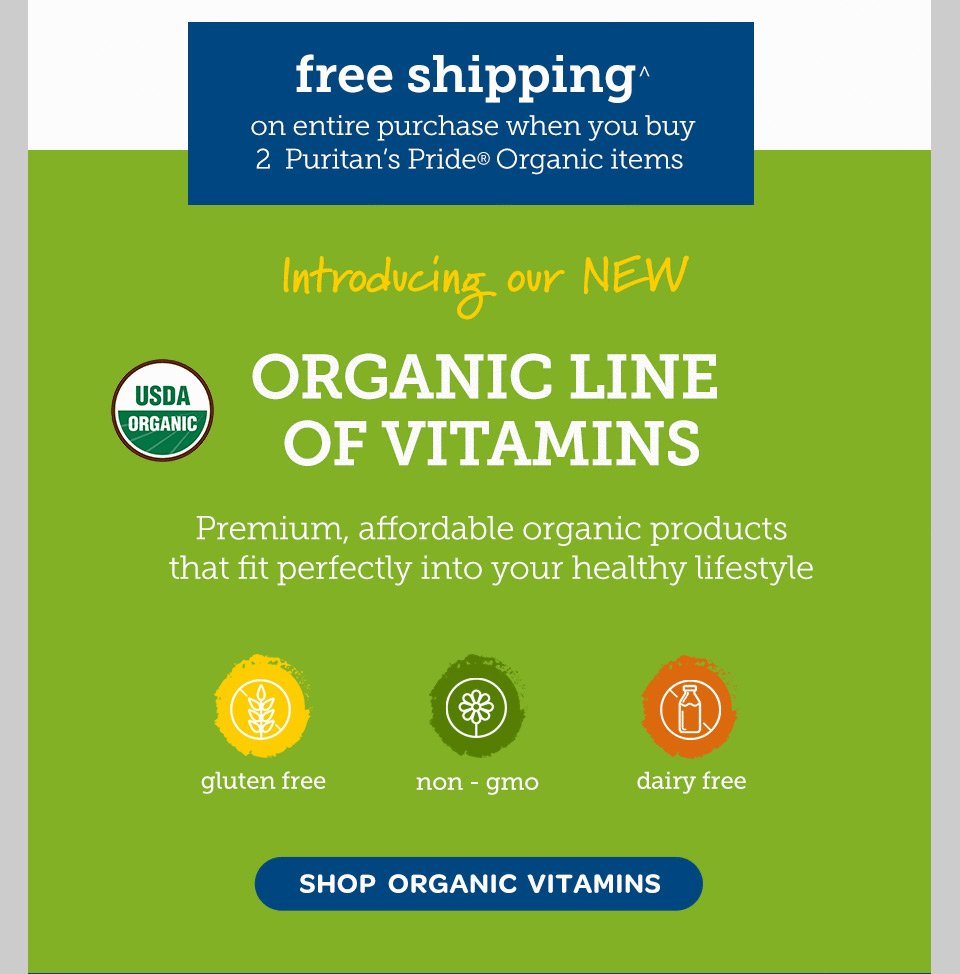 Free Shipping^ on entire purchase when you buy 2 Puritan's Pride® Organic items. Introducing out new organic line of vitamins. Premium, affordable organic products that fit perfectly into your healthy lifestyle. Gluten free - Non-GMO - Dairy Free - USDA Organic. Shop Organic Vitamins.