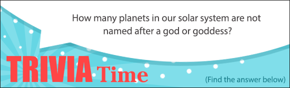 Trivia Time. How many planets in our solar system are not named after a god or goddess? See Answer Below