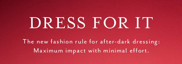 DRESS FOR IT The new fashion rule for after-dark dressing: Maximum impact with minimal effort.