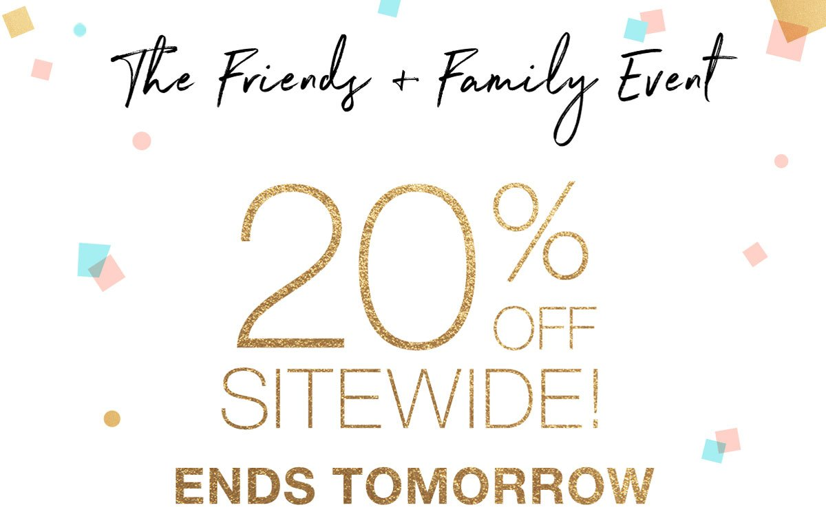 The Friends + Family Event: 20% OFF SITEWIDE! ENDS TOMORROW.