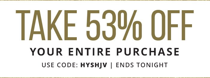 53% Off Your Entire Purchase with coupon code: HYSHJV