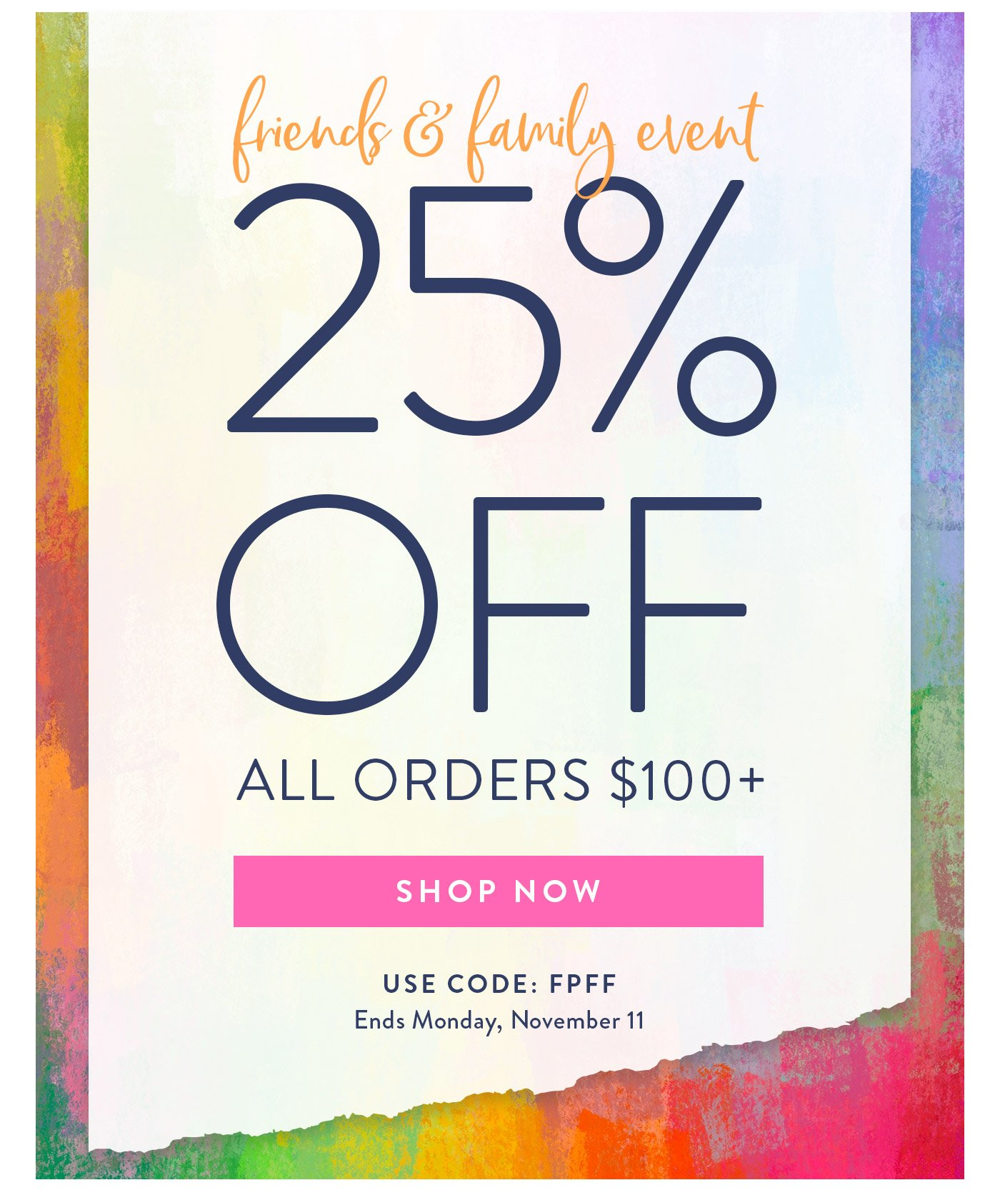 Friends and family event! 25% off all orders over $100 with code FPFF. Ends November 11.