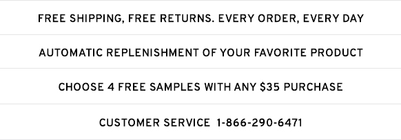 Free Shipping, Returns,. Evry order, Every day | Automatic Replenishment of your favorite product | Choose 4 Free samples with any $35 Purchase | Customer Service 1-866-290-6471
