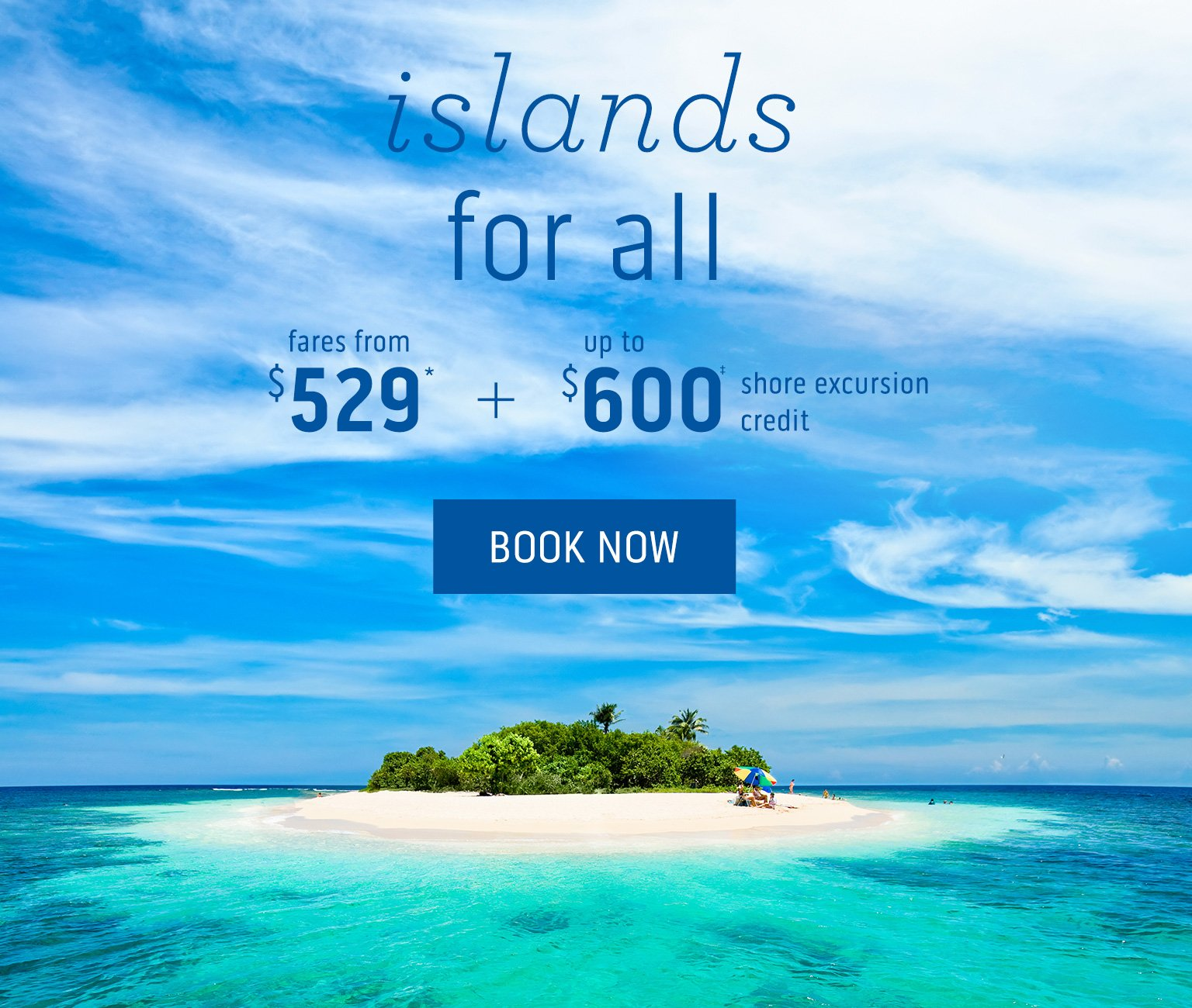 islands for all - fares from $529 + up to $600 shore excursion credit. Click here to book now