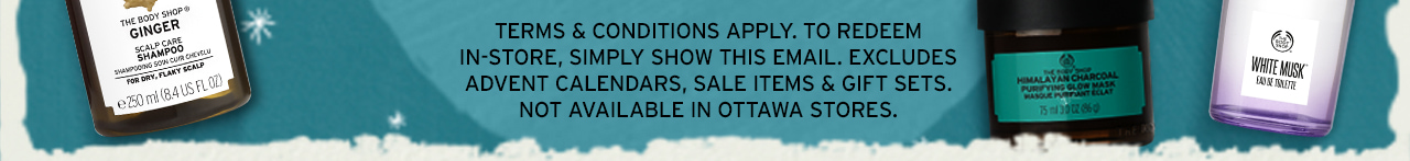 TERMS & CONDITIONS APPLY. EXCLUDES ADVENT CALENDARS, SALE ITEMS & GIFT SETS. NOT AVAILABLE IN OTTAWA STORES.