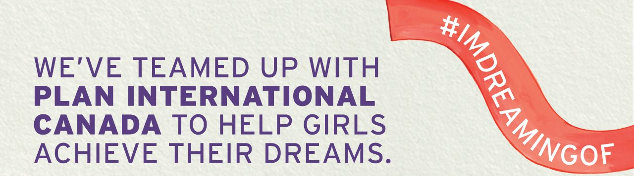#IMDREAMINGOF WE'VE TEAMED UP WITH PLAN INTERNATIONAL CANADA TO HELP GIRLS ACHIEVE THEIR DREAMS.
