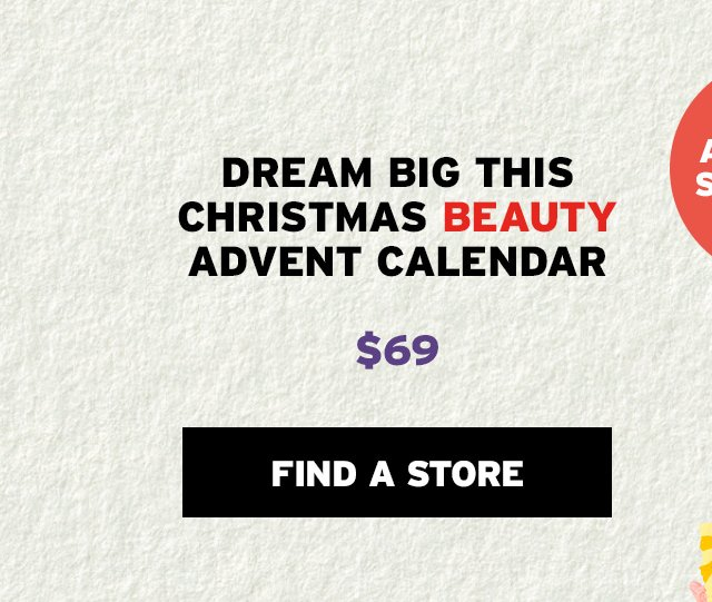 DREAM BIG THIS CHRISTMAS BEAUTY ADVENT CALENDAR $69 FIND A STORE