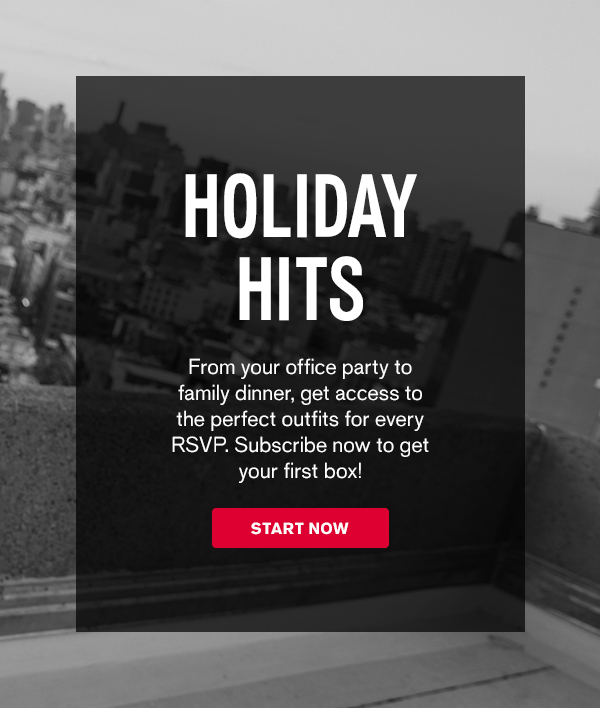 Holiday Hits From your office party to family dinner, access endless outfit options for every RSVP. Closet your faves to get your box! START NOW