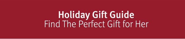 Holiday Gift Guide. Find the perfect gift for her.
