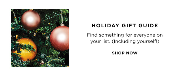 HOLIDAY GIFT GUIDE. Find something for everyone on your list. (Including yourself!) SHOP NOW
