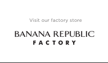 Visit our factory store   BANANA REPUBLIC FACTORY