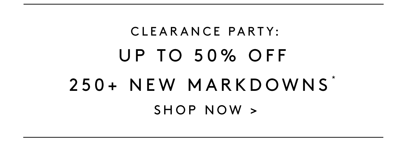 Clearance party: Up to 50% off 250+ new markdowns* SHOP NOW.