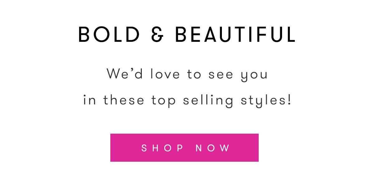 BOLD AND BEAUTIFUL | We'd love to see you in these top selling styles! | SHOP NOW