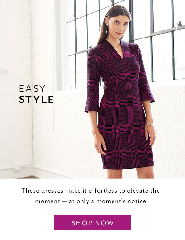 Easy Style - These dresses make it effortless to elevate the moment — at only a moment's notice. Shop Now >>
