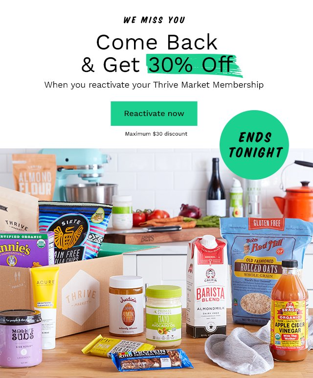 We Miss You: Come Back & Get 30% Off. When you reactivate your Thrive Market Membership. Reactivate now. Maximum $30 discount.