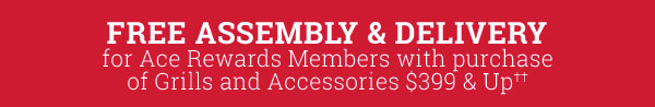 Free Assembly & Delivery for Ace Rewards Members with purchase of Grills and Accessories $399 & Up††