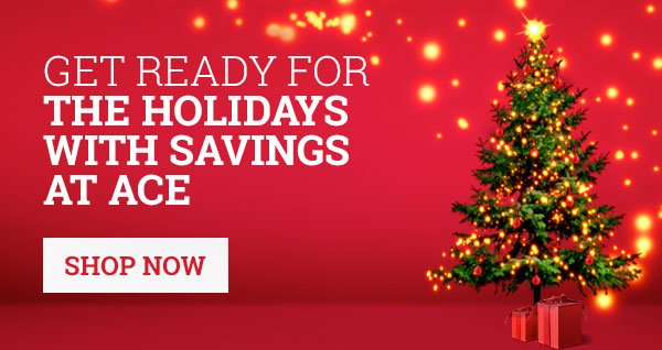 Get ready for the holidays with savings at Ace - Shop Now