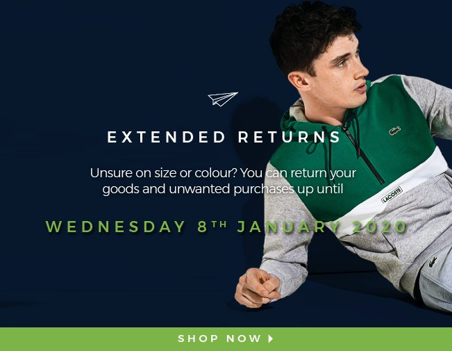 EXTENDED RETURNS  Unsure on size or colour? You can return your goods and unwanted purchases up until  Wednesday 8th January 2020  SHOP NOW