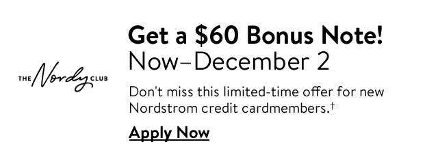 Get a $60 Bonus Note! Now–December 2 | Don't miss this limited-time offer for new Nordstrom credit cardmembers.† | Apply Now