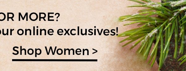 Looking for more? Check out our online exclusives! Shop women