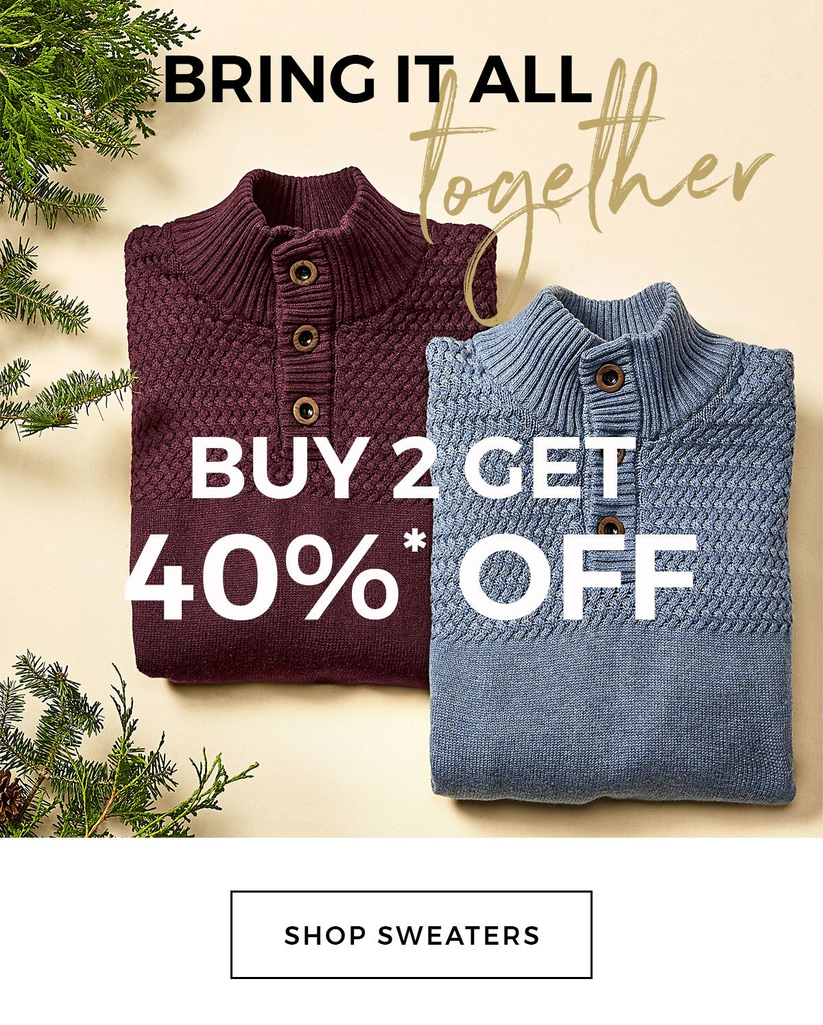 Bring it all together BUY 2 GET 40% OFF SHOP SWEATERS
