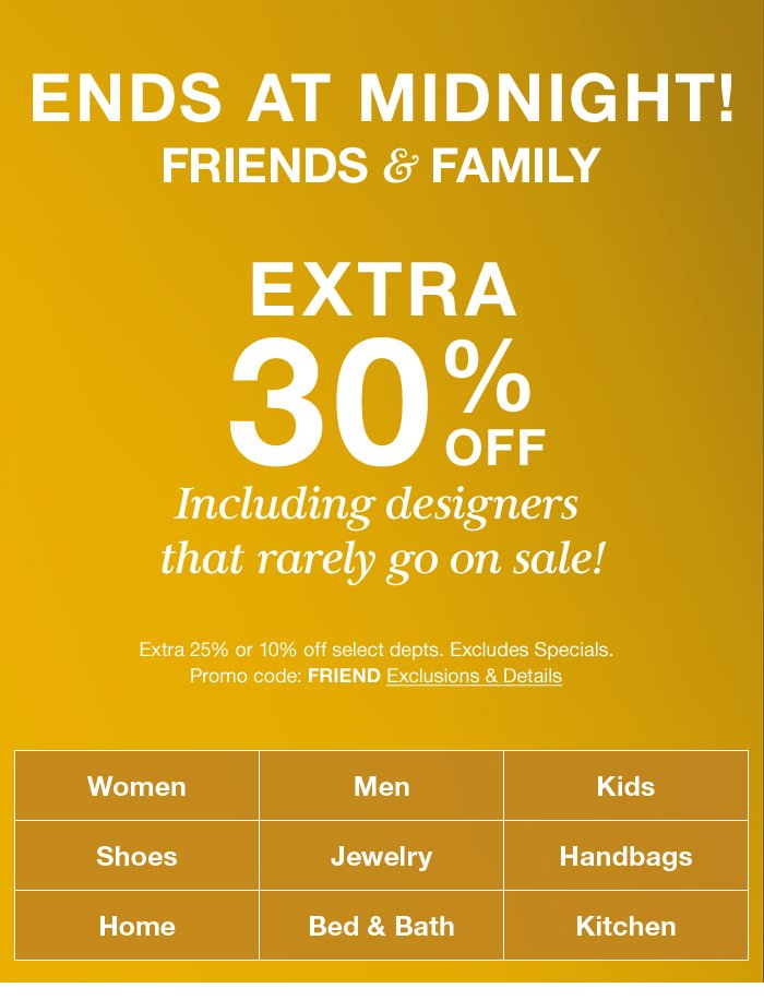 Ends at Midnight! Friends and Family, Extra 30 percent off, Promo code: FRIEND, Exclusions and Details, Women, Men, Kids, Shoes, Jewelry, Handbags, Home, Bed and Bath, Kitchen