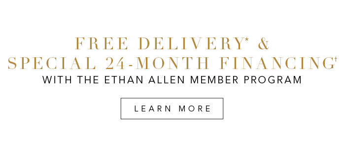 Introducing the new Ethan Allen membership program. 20% savings* and free delivery** on every style, every day. Join now >