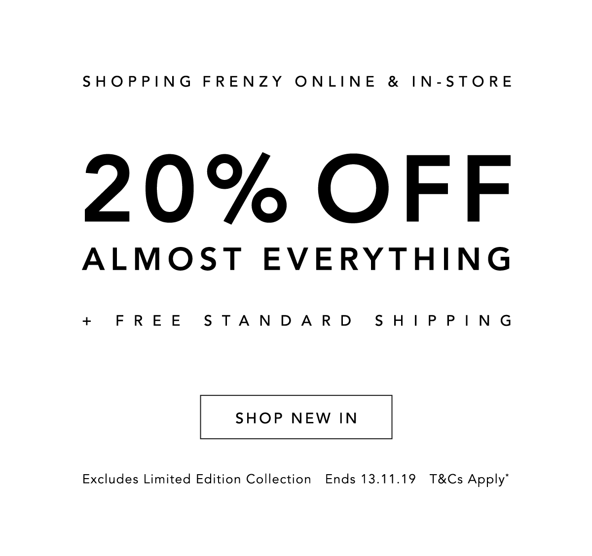 Shopping Frenzy is Online & In-store. 20% Off Almost Everything, Plus, Free Standard Shipping. Shop New In Now.