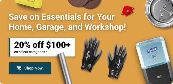 Save on Essentials for Your Home, Garage, and Workshop! 20% off $100+ on select categories.* | Shop Now