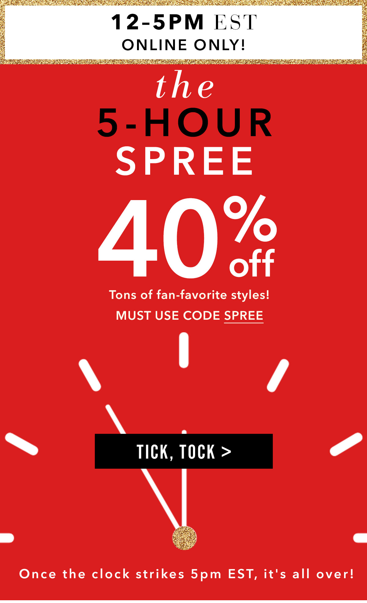 The 5-Hour Spree. 40% Off Select Styles. Tick, Tock