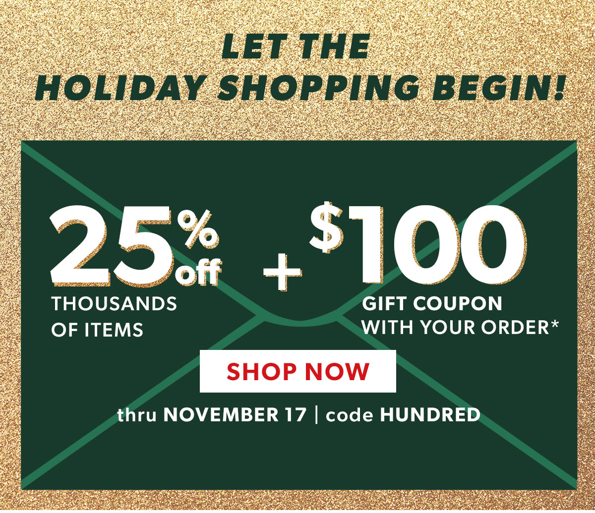 25% Off Thousands of Items + $100 Gift Coupon With Your Order. Shop Now