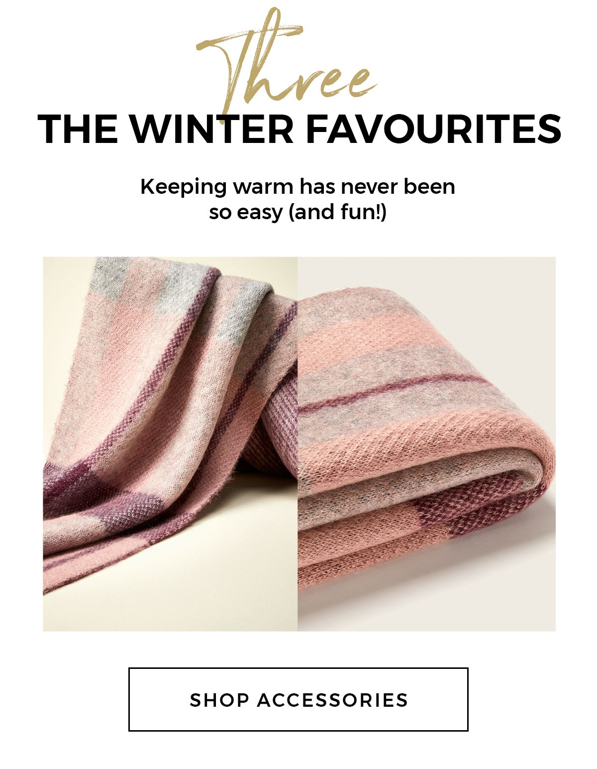THREE THE WINTER FAVOURITES Keeping warm has never been so easy (and fun!) Shop accessories