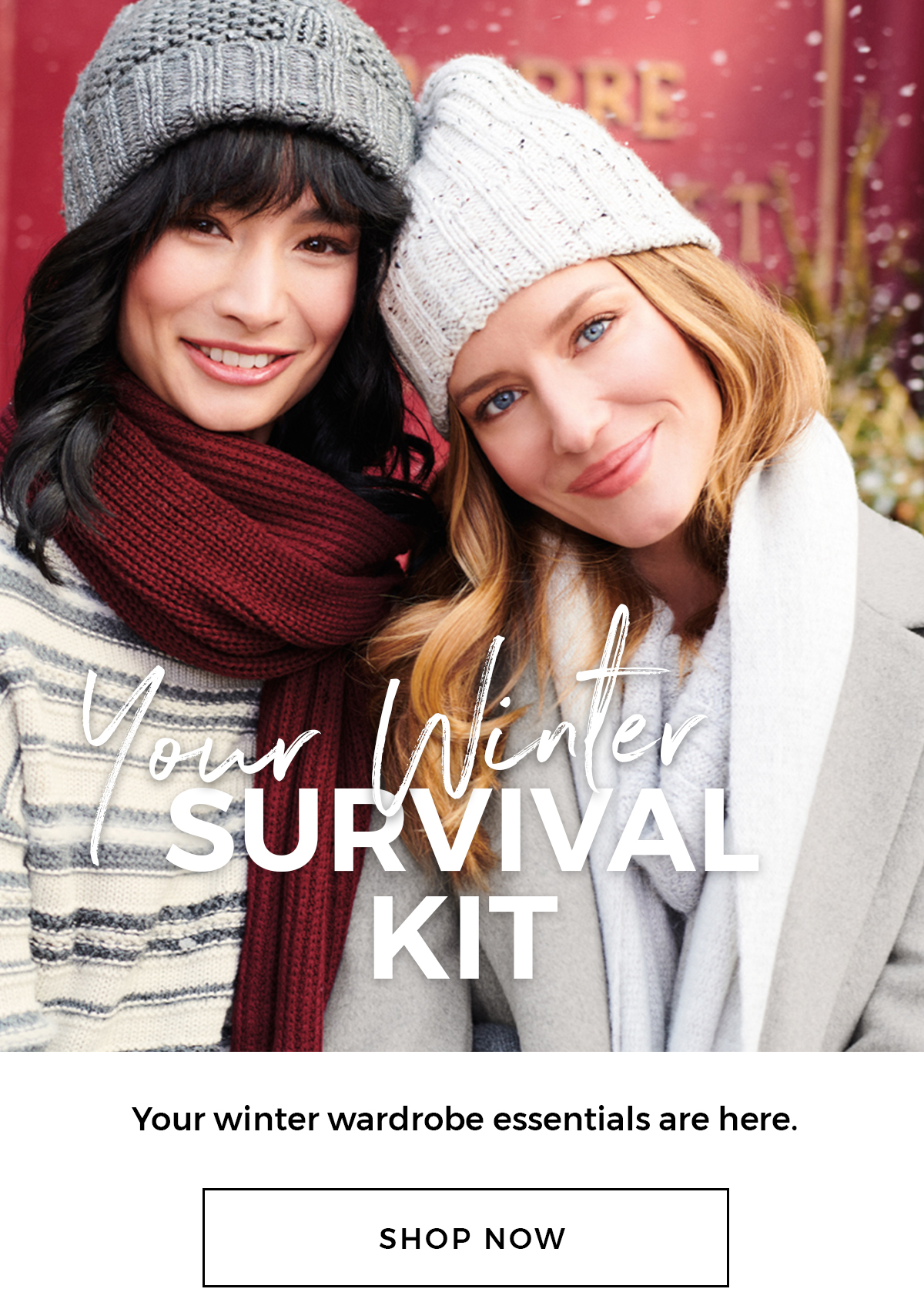 Your Winter Survival Kit Your winter wardrobe essentials are here. Shop now
