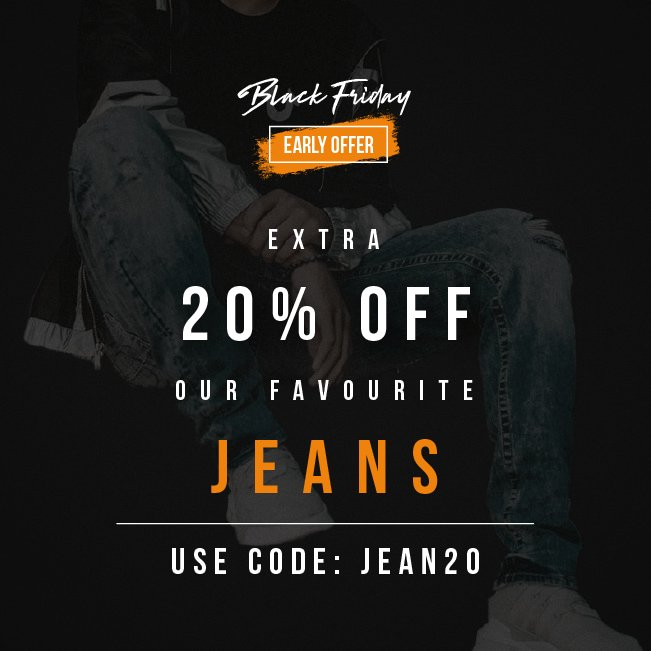 Black Friday Early Offer  EXTRA 20% OFF  OUR FAVOURITE JEANS  USE CODE: JEAN20