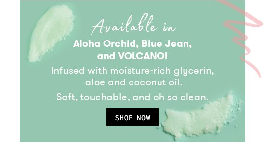Available in Aloha Orchid, Blue Jean, and Volcano Infused with moisture-rich glycerin, aloe and coconut oil Soft, touchable, and oh so clean.