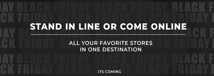 Stand In Line Or Come Online.  All Your Favorite Stores in One Destination.  Black Friday is Coming Soon.