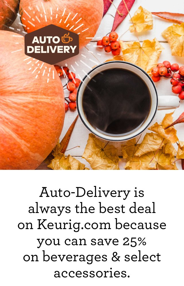 Auto-Delivery is always the best deal on Keurig.com because you can save 25% on beverages & select accessories.