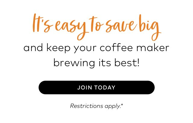 It's easy to save big and keep your coffee maker brewing it's best! JOIN TODAY Restrictions apply.*