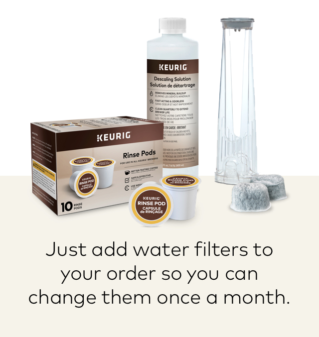 Just add water filters to your order so you can change them once a month.