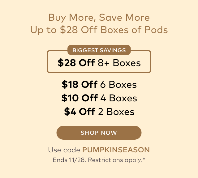 Buy More, Save More Up to $28 Off Boxes of Pods BIGGEST SAVINGS $28 Off 8+ Boxes $18 Off 6 Boxes $10 Off 4 Boxes $4 Off 2 Boxes SHOP NOW Use code PUMPKINSEASON Ends 11/28. Restrictions apply.*